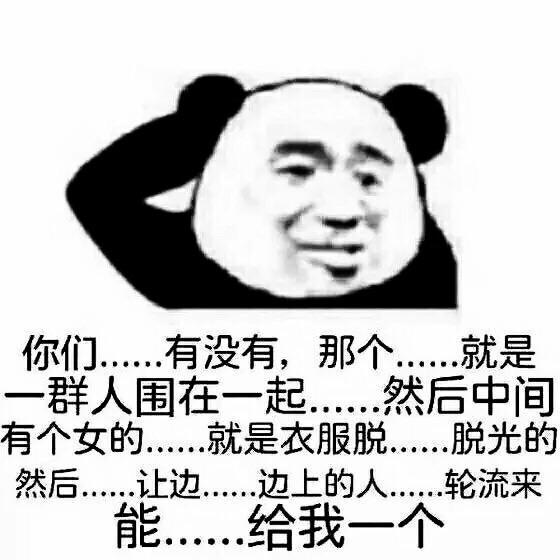 你们有没有黄图 熊猫 挠头 你们...有没有那个...就是一群人围在一起...然后中间有个女的...就是衣服脱...脱光的然后...让边...边上的人...轮流来能...给我一个